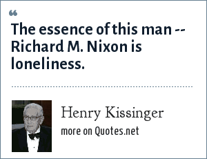 Henry Kissinger: The essence of this man -- Richard M. Nixon is loneliness.