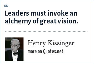 Henry Kissinger: Leaders must invoke an alchemy of great vision.