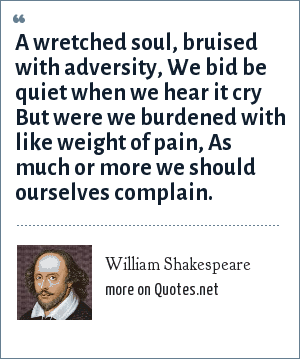 William Shakespeare: A wretched soul, bruised with adversity, We bid be quiet when we hear it cry But were we burdened with like weight of pain, As much or more we should ourselves complain.