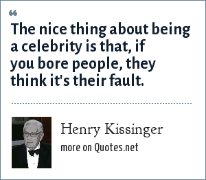 Henry Kissinger: The nice thing about being a celebrity is that, if you bore people, they think it's their fault.