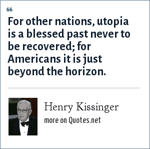 Henry Kissinger: For other nations, utopia is a blessed past never to be recovered; for Americans it is just beyond the horizon.