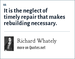 Richard Whately: It is the neglect of timely repair that makes rebuilding necessary.