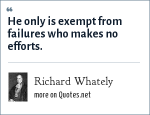 Richard Whately: He only is exempt from failures who makes no efforts.