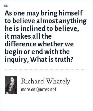 Richard Whately: As one may bring himself to believe almost anything he is inclined to believe, it makes all the difference whether we begin or end with the inquiry, What is truth?