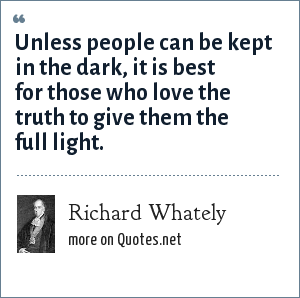 Richard Whately: Unless people can be kept in the dark, it is best for those who love the truth to give them the full light.
