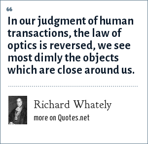 Richard Whately: In our judgment of human transactions, the law of optics is reversed, we see most dimly the objects which are close around us.