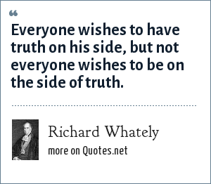 Richard Whately: Everyone wishes to have truth on his side, but not everyone wishes to be on the side of truth.