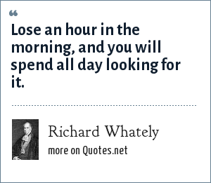 Richard Whately: Lose an hour in the morning, and you will spend all day looking for it.