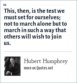 Hubert Humphrey: This, then, is the test we must set for ourselves; not to march alone but to march in such a way that others will wish to join us.