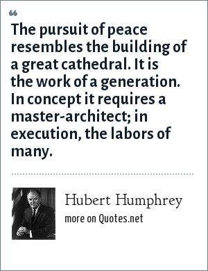 Hubert Humphrey: The pursuit of peace resembles the building of a great cathedral. It is the work of a generation. In concept it requires a master-architect; in execution, the labors of many.