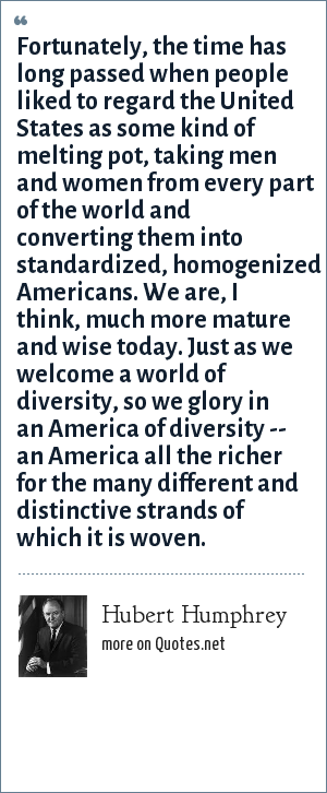 Hubert Humphrey: Fortunately, the time has long passed when people liked to regard the United States as some kind of melting pot, taking men and women from every part of the world and converting them into standardized, homogenized Americans. We are, I think, much more mature and wise today. Just as we welcome a world of diversity, so we glory in an America of diversity -- an America all the richer for the many different and distinctive strands of which it is woven.