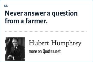 Hubert Humphrey: Never answer a question from a farmer.