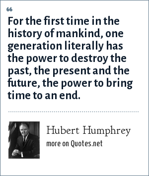 Hubert Humphrey: For the first time in the history of mankind, one generation literally has the power to destroy the past, the present and the future, the power to bring time to an end.