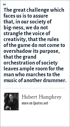 Hubert Humphrey: The great challenge which faces us is to assure that, in our society of big-ness, we do not strangle the voice of creativity, that the rules of the game do not come to overshadow its purpose, that the grand orchestration of society leaves ample room for the man who marches to the music of another drummer.