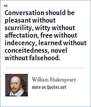 William Shakespeare: Conversation should be pleasant without scurrility, witty without affectation, free without indecency, learned without conceitedness, novel without falsehood.
