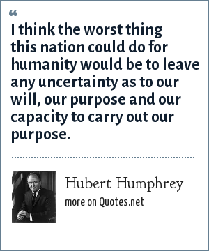 Hubert Humphrey: I think the worst thing this nation could do for humanity would be to leave any uncertainty as to our will, our purpose and our capacity to carry out our purpose.