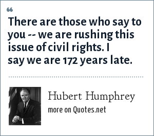 Hubert Humphrey: There are those who say to you -- we are rushing this issue of civil rights. I say we are 172 years late.