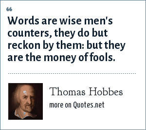 Thomas Hobbes: Words are wise men's counters, they do but reckon by them: but they are the money of fools.