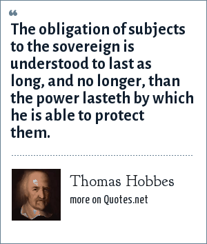 Thomas Hobbes: The obligation of subjects to the sovereign is understood to last as long, and no longer, than the power lasteth by which he is able to protect them.