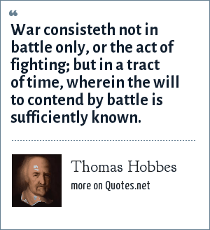 Thomas Hobbes: War consisteth not in battle only, or the act of fighting; but in a tract of time, wherein the will to contend by battle is sufficiently known.