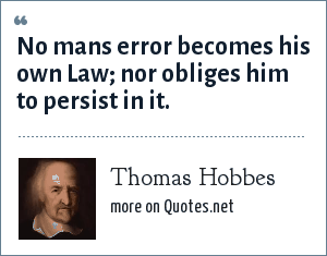 Thomas Hobbes: No mans error becomes his own Law; nor obliges him to persist in it.