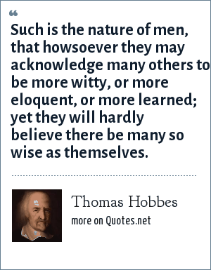 Thomas Hobbes: Such is the nature of men, that howsoever they may acknowledge many others to be more witty, or more eloquent, or more learned; yet they will hardly believe there be many so wise as themselves.