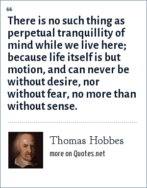 Thomas Hobbes: There is no such thing as perpetual tranquillity of mind while we live here; because life itself is but motion, and can never be without desire, nor without fear, no more than without sense.