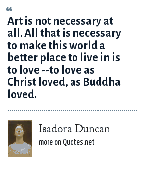 Isadora Duncan: Art is not necessary at all. All that is necessary to make this world a better place to live in is to love --to love as Christ loved, as Buddha loved.