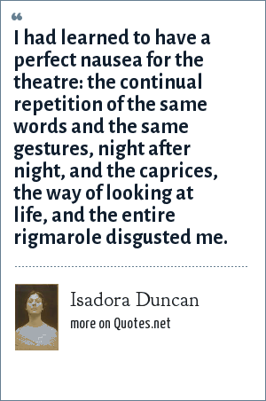 Isadora Duncan: I had learned to have a perfect nausea for the theatre: the continual repetition of the same words and the same gestures, night after night, and the caprices, the way of looking at life, and the entire rigmarole disgusted me.