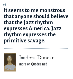 Isadora Duncan: It seems to me monstrous that anyone should believe that the jazz rhythm expresses America. Jazz rhythm expresses the primitive savage.