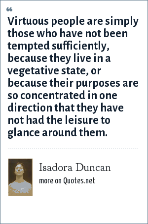 Isadora Duncan: Virtuous people are simply those who have not been tempted sufficiently, because they live in a vegetative state, or because their purposes are so concentrated in one direction that they have not had the leisure to glance around them.