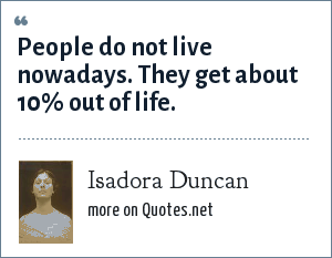 Isadora Duncan: People do not live nowadays. They get about 10% out of life.