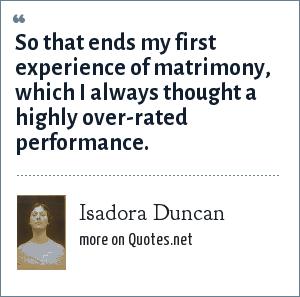 Isadora Duncan: So that ends my first experience of matrimony, which I always thought a highly over-rated performance.