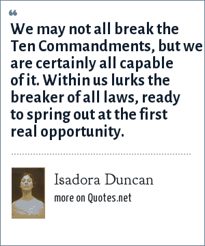 Isadora Duncan: We may not all break the Ten Commandments, but we are certainly all capable of it. Within us lurks the breaker of all laws, ready to spring out at the first real opportunity.