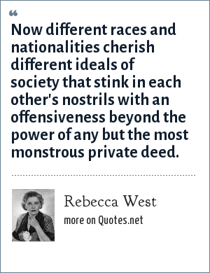 Rebecca West: Now different races and nationalities cherish different ideals of society that stink in each other's nostrils with an offensiveness beyond the power of any but the most monstrous private deed.