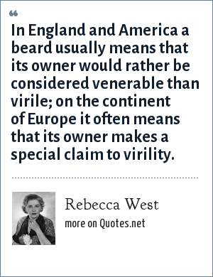 Rebecca West: In England and America a beard usually means that its owner would rather be considered venerable than virile; on the continent of Europe it often means that its owner makes a special claim to virility.