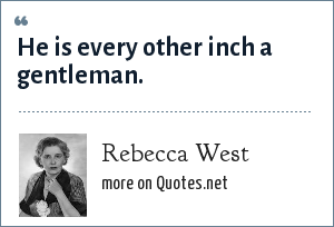 Rebecca West: He is every other inch a gentleman.