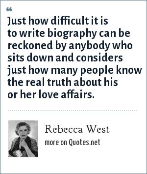 Rebecca West: Just how difficult it is to write biography can be reckoned by anybody who sits down and considers just how many people know the real truth about his or her love affairs.