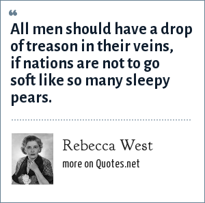 Rebecca West: All men should have a drop of treason in their veins, if nations are not to go soft like so many sleepy pears.