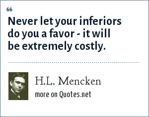 H.L. Mencken: Never let your inferiors do you a favor - it will be extremely costly.