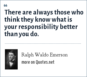 Ralph Waldo Emerson: There are always those who think they know what is your responsibility better than you do.