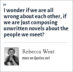 Rebecca West: I wonder if we are all wrong about each other, if we are just composing unwritten novels about the people we meet?