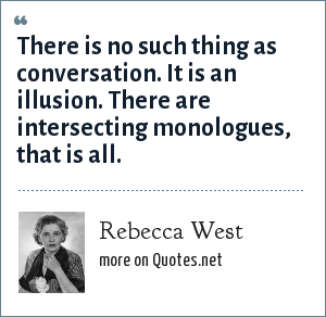 Rebecca West: There is no such thing as conversation. It is an illusion. There are intersecting monologues, that is all.