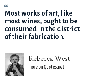 Rebecca West: Most works of art, like most wines, ought to be consumed in the district of their fabrication.