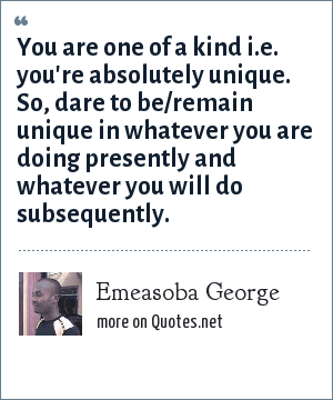 Emeasoba George: You are one of a kind i.e. you're absolutely unique. So, dare to be/remain unique in whatever you are doing presently and whatever you will do subsequently.