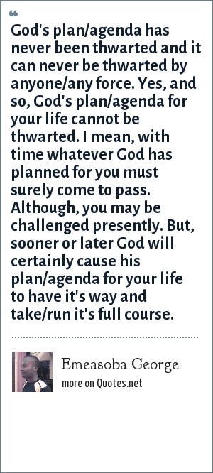 Emeasoba George: God's plan/agenda has never been thwarted and it can never be thwarted by anyone/any force. Yes, and so, God's plan/agenda for your life cannot be thwarted. I mean, with time whatever God has planned for you must surely come to pass. Although, you may be challenged presently. But, sooner or later God will certainly cause his plan/agenda for your life to have it's way and take/run it's full course.