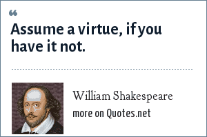 William Shakespeare: Assume a virtue, if you have it not.