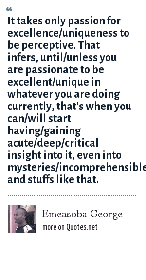 Emeasoba George: It takes only passion for excellence/uniqueness to be perceptive. That infers, until/unless you are passionate to be excellent/unique in whatever you are doing currently, that's when you can/will start having/gaining acute/deep/critical insight into it, even into mysteries/incomprehensibles/unfathomables and stuffs like that.