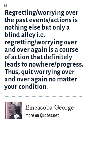 Emeasoba George: Regretting/worrying over the past events/actions is nothing else but only a blind alley i.e. regretting/worrying over and over again is a course of action that definitely leads to nowhere/progress. Thus, quit worrying over and over again no matter your condition.