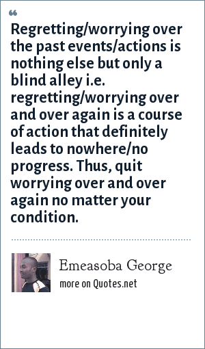 Emeasoba George: Regretting/worrying over the past events/actions is nothing else but only a blind alley i.e. regretting/worrying over and over again is a course of action that definitely leads to nowhere/no progress. Thus, quit worrying over and over again no matter your condition.